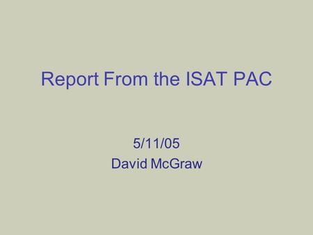 Report From the ISAT PAC 5/11/05 David McGraw. Overview Reminder to prospective 2005 promotion & tenure applicants (20% of Department!) Proposed Changes.