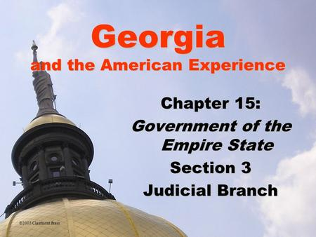 Georgia and the American Experience Chapter 15: Government of the Empire State Section 3 Judicial Branch ©2005 Clairmont Press.