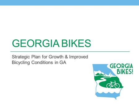 GEORGIA BIKES Strategic Plan for Growth & Improved Bicycling Conditions in GA.
