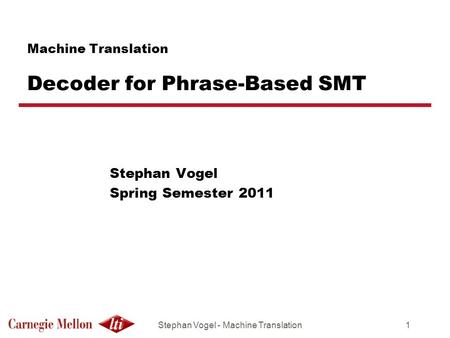 Stephan Vogel - Machine Translation1 Machine Translation Decoder for Phrase-Based SMT Stephan Vogel Spring Semester 2011.