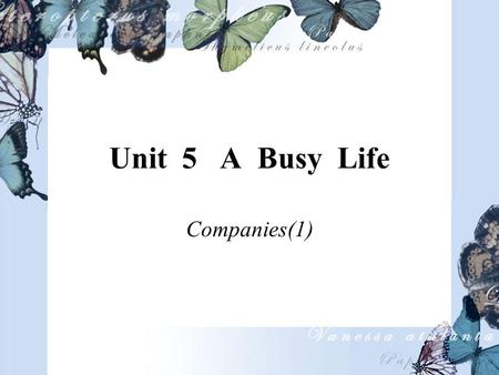 Unit 5 A Busy Life Companies(1). Objective 1. To develop the students' ability to talk about life style. 2. To help students with the vocabulary and grammar.