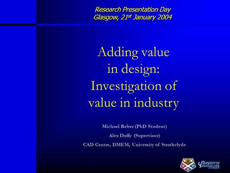 Research Presentation Day Glasgow, 21 st January 2004 Adding value in design: Investigation of value in industry Michael Reber (PhD Student) Alex Duffy.