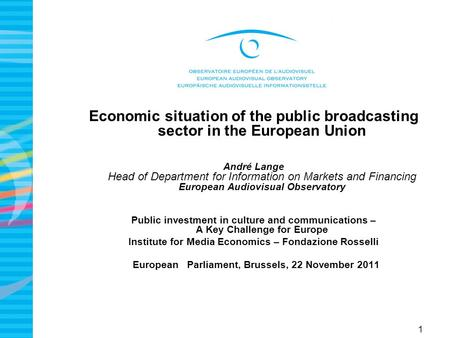 1 Economic situation of the public broadcasting sector in the European Union André Lange Head of Department for Information on Markets and Financing European.