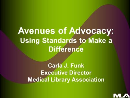 Avenues of Advocacy: Using Standards to Make a Difference Carla J. Funk Executive Director Medical Library Association.