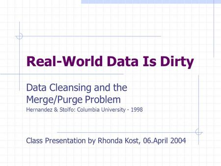 Real-World Data Is Dirty Data Cleansing and the Merge/Purge Problem Hernandez & Stolfo: Columbia University - 1998 Class Presentation by Rhonda Kost, 06.April.