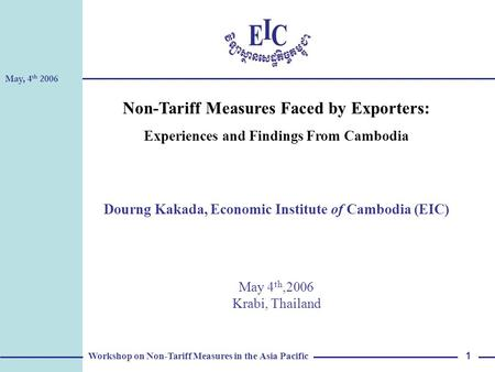 May, 4 th 2006 Workshop on Non-Tariff Measures in the Asia Pacific 1 Non-Tariff Measures Faced by Exporters: Experiences and Findings From Cambodia Dourng.