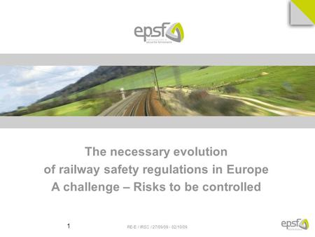 RE-E / IRSC / 27/09/09 - 02/10/09 1 The necessary evolution of railway safety regulations in Europe A challenge – Risks to be controlled.