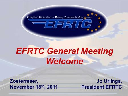 EFRTC General Meeting Welcome Jo Urlings, President EFRTC Zoetermeer, November 18 th, 2011.