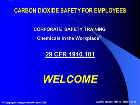 © Copyright SafetyInstruction.com 2006 CARBON DIOXIDE SAFETY - SLIDE 1 OF 97 CARBON DIOXIDE SAFETY FOR EMPLOYEES CORPORATE SAFETY TRAINING 29 CFR 1910.101.