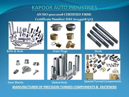 AN ISO 9001:2008 CERTIFIED FIRM) Certificate Number: DAS 70244528/5/Q MANUFACTURER OF PRECISION TURNED COMPONENTS & FASTENERS Bolts & NutsDrain PlugsStuds.