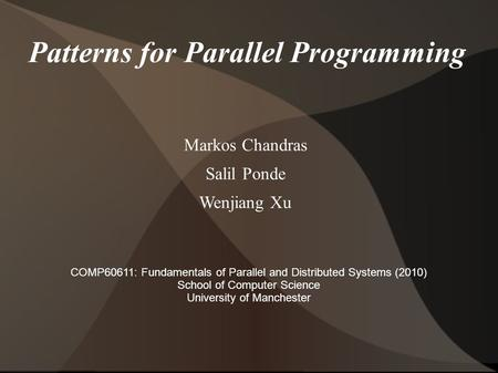 Patterns for Parallel Programming Markos Chandras Salil Ponde Wenjiang Xu COMP60611: Fundamentals of Parallel and Distributed Systems (2010) School of.