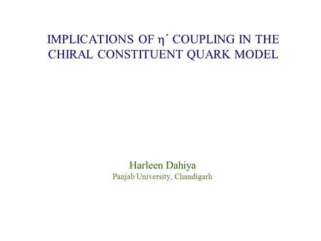 Harleen Dahiya Panjab University, Chandigarh IMPLICATIONS OF  ´ COUPLING IN THE CHIRAL CONSTITUENT QUARK MODEL.