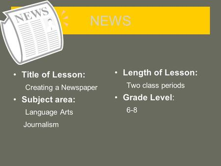 NEWS Title of Lesson: Creating a Newspaper Subject area: Language Arts Journalism Length of Lesson: Two class periods Grade Level: 6-8.