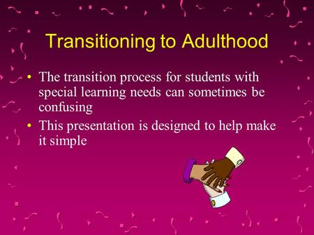 Transitioning to Adulthood The transition process for students with special learning needs can sometimes be confusing This presentation is designed to.