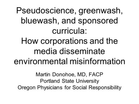 Pseudoscience, greenwash, bluewash, and sponsored curricula: How corporations and the media disseminate environmental misinformation Martin Donohoe, MD,