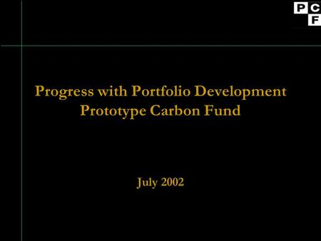 Progress with Portfolio Development Prototype Carbon Fund July 2002.