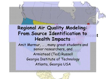 Regional Air Quality Modeling: From Source Identification to Health Impacts Amit Marmur, …, many great students and senior researchers, and Armistead (Ted)