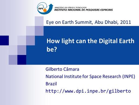 How light can the Digital Earth be? Gilberto Câmara National Institute for Space Research (INPE) Brazil  Eye on Earth Summit,