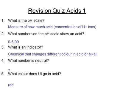 Revision Quiz Acids 1 1.What is the pH scale? 2.What numbers on the pH scale show an acid? 3.What is an indicator? 4.What number is neutral? 5.What colour.
