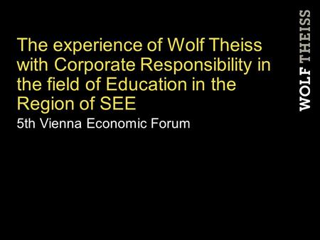 The experience of Wolf Theiss with Corporate Responsibility in the field of Education in the Region of SEE 5th Vienna Economic Forum.