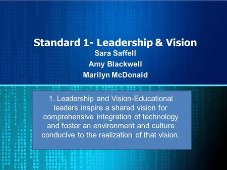 Standard 1- Leadership & Vision Sara Saffell Amy Blackwell Marilyn McDonald 1. Leadership and Vision-Educational leaders inspire a shared vision for comprehensive.