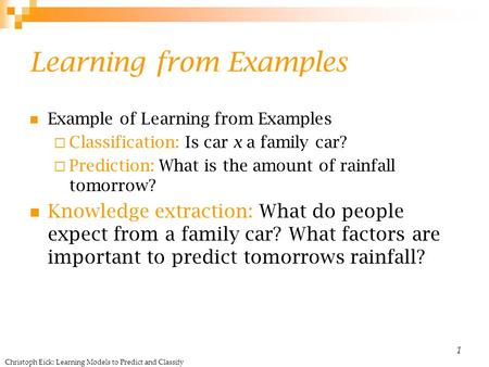 Christoph Eick: Learning Models to Predict and Classify 1 Learning from Examples Example of Learning from Examples  Classification: Is car x a family.