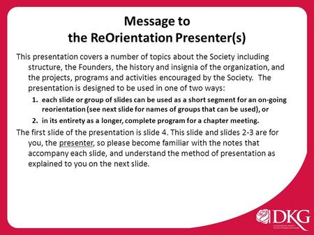 Message to the ReOrientation Presenter(s) This presentation covers a number of topics about the Society including structure, the Founders, the history.