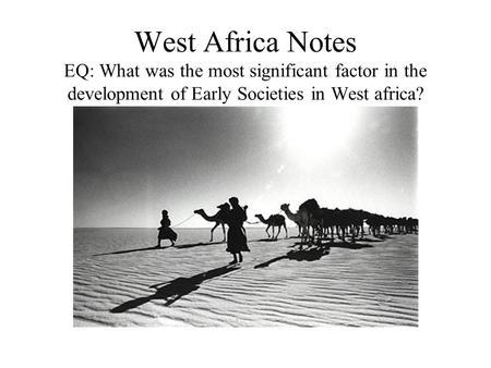 West Africa Notes EQ: What was the most significant factor in the development of Early Societies in West africa?