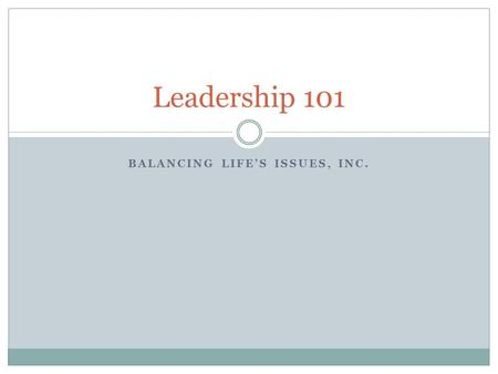 BALANCING LIFE'S ISSUES, INC. Leadership 101. Core Competencies Knowledge Competent Confidence Change Agent Empathy Positive.