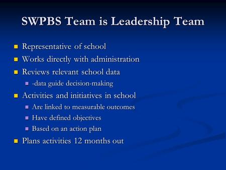 SWPBS Team is Leadership Team Representative of school Representative of school Works directly with administration Works directly with administration Reviews.