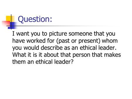 Question: I want you to picture someone that you have worked for (past or present) whom you would describe as an ethical leader. What it is it about that.