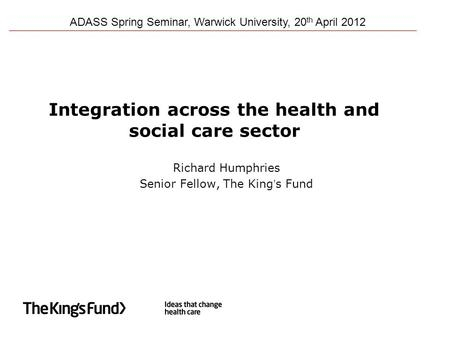 Integration across the health and social care sector Richard Humphries Senior Fellow, The King's Fund ADASS Spring Seminar, Warwick University, 20 th April.