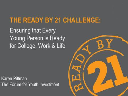 THE READY BY 21 CHALLENGE: Ensuring that Every Young Person is Ready for College, Work & Life Karen Pittman The Forum for Youth Investment.