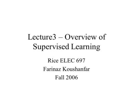 Lecture3 – Overview of Supervised Learning Rice ELEC 697 Farinaz Koushanfar Fall 2006.