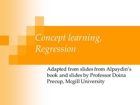 Concept learning, Regression Adapted from slides from Alpaydin's book and slides by Professor Doina Precup, Mcgill University.
