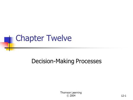 Thomson Learning © 200412-1 Chapter Twelve Decision-Making Processes.