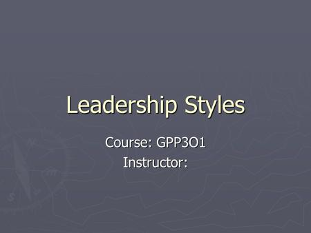 Leadership Styles Course: GPP3O1 Instructor:. Characteristics of Four Leadership Styles.