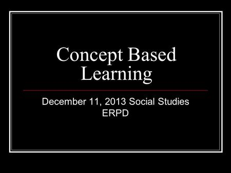 Concept Based Learning December 11, 2013 Social Studies ERPD.
