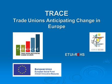 TRACE Trade Unions Anticipating Change in Europe ETUI-REHS European Union European Social Fund Article 6 Innovative Measures.
