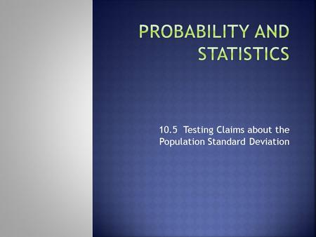 10.5 Testing Claims about the Population Standard Deviation.
