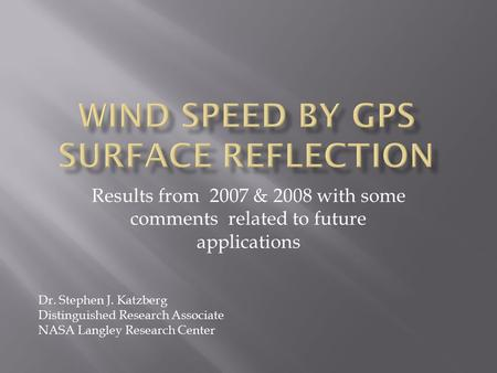 Results from 2007 & 2008 with some comments related to future applications Dr. Stephen J. Katzberg Distinguished Research Associate NASA Langley Research.