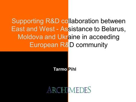 Supporting R&D collaboration between East and West - Assistance to Belarus, Moldova and Ukraine in acceeding European R&D community Tarmo Pihl.