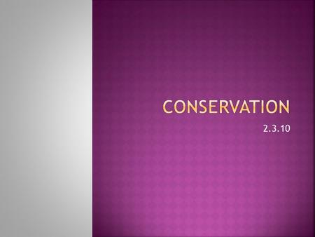 2.3.10.  Distinguish between the terms conservation & preservation  Explain conservation is a dynamic process involving management and reclamation 