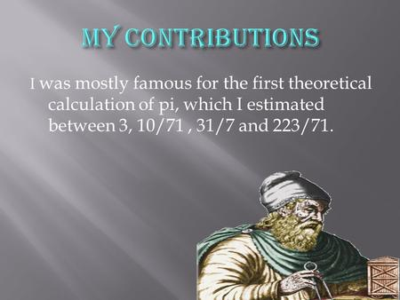 I was mostly famous for the first theoretical calculation of pi, which I estimated between 3, 10/71, 31/7 and 223/71.