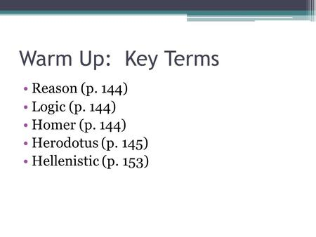 Warm Up: Key Terms Reason (p. 144) Logic (p. 144) Homer (p. 144) Herodotus (p. 145) Hellenistic (p. 153)
