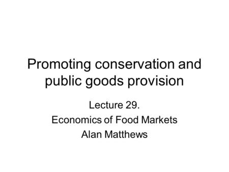 Promoting conservation and public goods provision Lecture 29. Economics of Food Markets Alan Matthews.