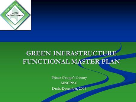 GREEN INFRASTRUCTURE FUNCTIONAL MASTER PLAN Prince George's County MNCPP-C Draft: December, 2004.