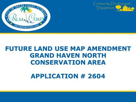 Community Development Department FUTURE LAND USE MAP AMENDMENT GRAND HAVEN NORTH CONSERVATION AREA APPLICATION # 2604.
