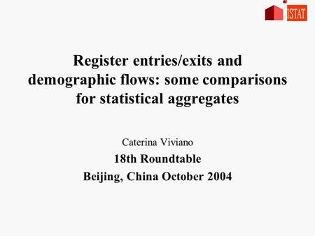 Register entries/exits and demographic flows: some comparisons for statistical aggregates Caterina Viviano 18th Roundtable Beijing, China October 2004.