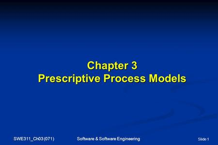 SWE311_Ch03 (071) Software & Software Engineering Slide 1 Chapter 3 Prescriptive Process Models.